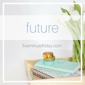 Five Minute Friday: FUTURE